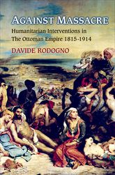 Against MassacreHumanitarian Interventions in the Ottoman Empire, 1815-1914