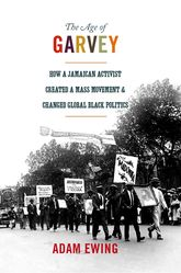 The Age of GarveyHow a Jamaican Activist Created a Mass Movement and Changed Global Black Politics