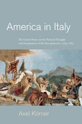 America in ItalyThe United States in the Political Thought and Imagination of the Risorgimento, 1763-1865